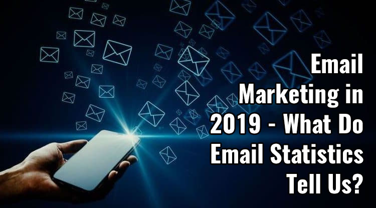 Email Marketing in 2019 - What Do Email Statistics Tell Us?