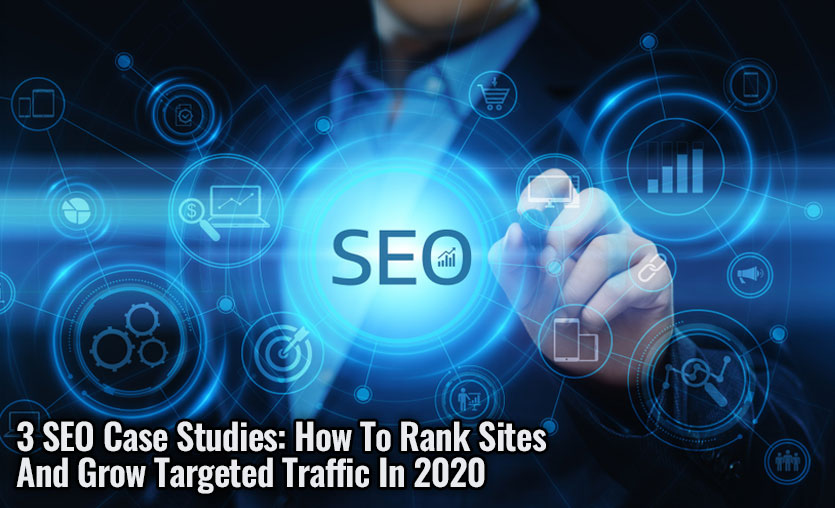 3 SEO Case Studies: How To Rank Sites And Grow Targeted Traffic In 2020