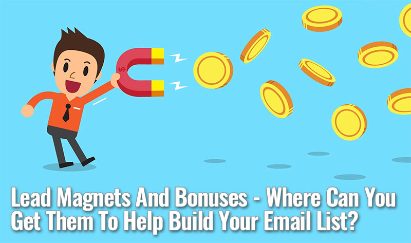 Lead Magnets And Bonuses - Where Can You Get Them To Help Build Your Email List?
