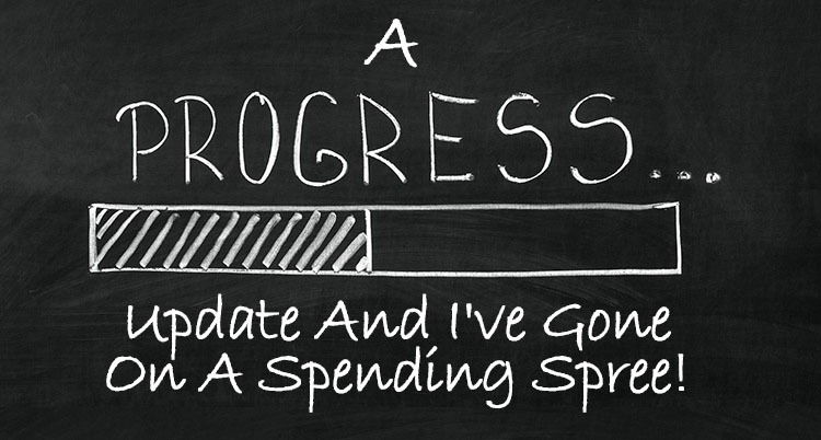 A Progress Update And I've Gone On a Spending Spree